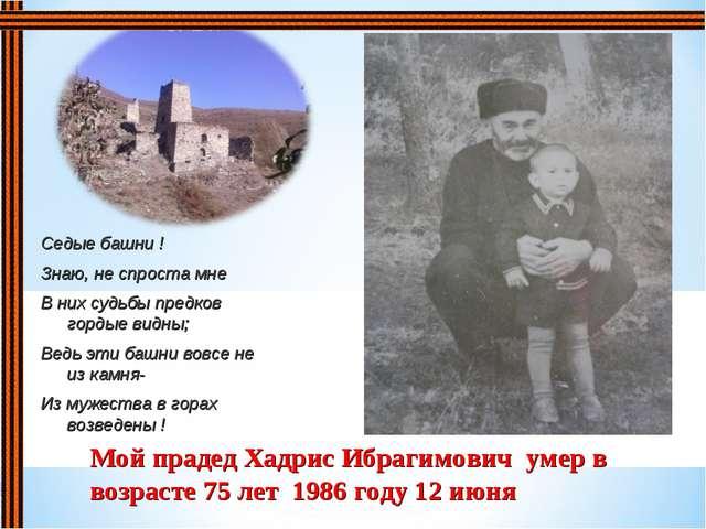 Мой прадед Хадрис Ибрагимович умер в возрасте 75 лет 1986 году 12 июня Седые...