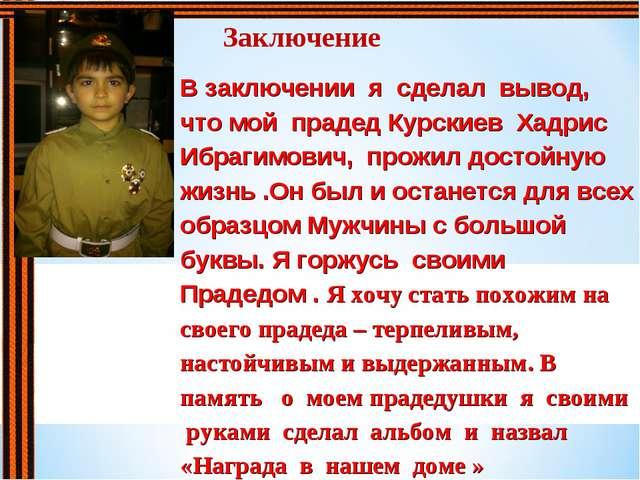 Заключение В заключении я сделал вывод, что мой прадед Курскиев Хадрис Ибраги...