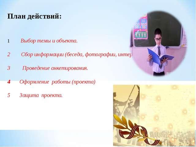 План действий: 1 Выбор темы и объекта. 2 Сбор информации (беседа,...