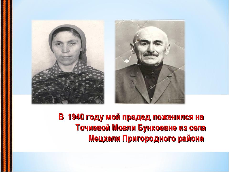В 1940 году мой прадед поженился на Точиевой Мовли Бунхоевне из села Мецхали...
