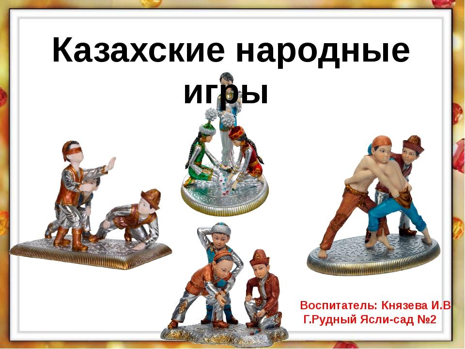 Казахские народные игры Воспитатель: Князева И.В Г.Рудный Ясли-сад №2