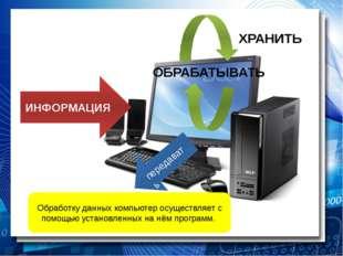 ИНФОРМАЦИЯ ОБРАБАТЫВАТЬ передавать Обработку данных компьютер осуществляет с