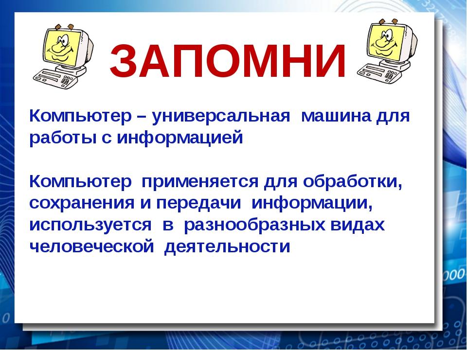 ЗАПОМНИ Компьютер – универсальная машина для работы с информацией Компьютер п...