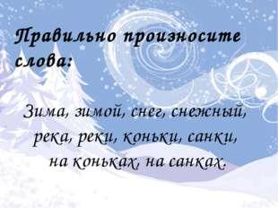 Правильно произносите слова: Зима, зимой, снег, снежный, река, реки, коньки,