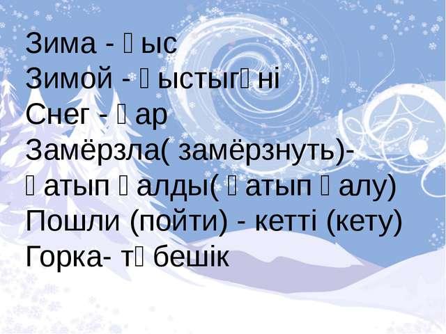 Зима - қыс Зимой - қыстыгүні Снег - қар Замёрзла( замёрзнуть)- қатып қалды( қ...
