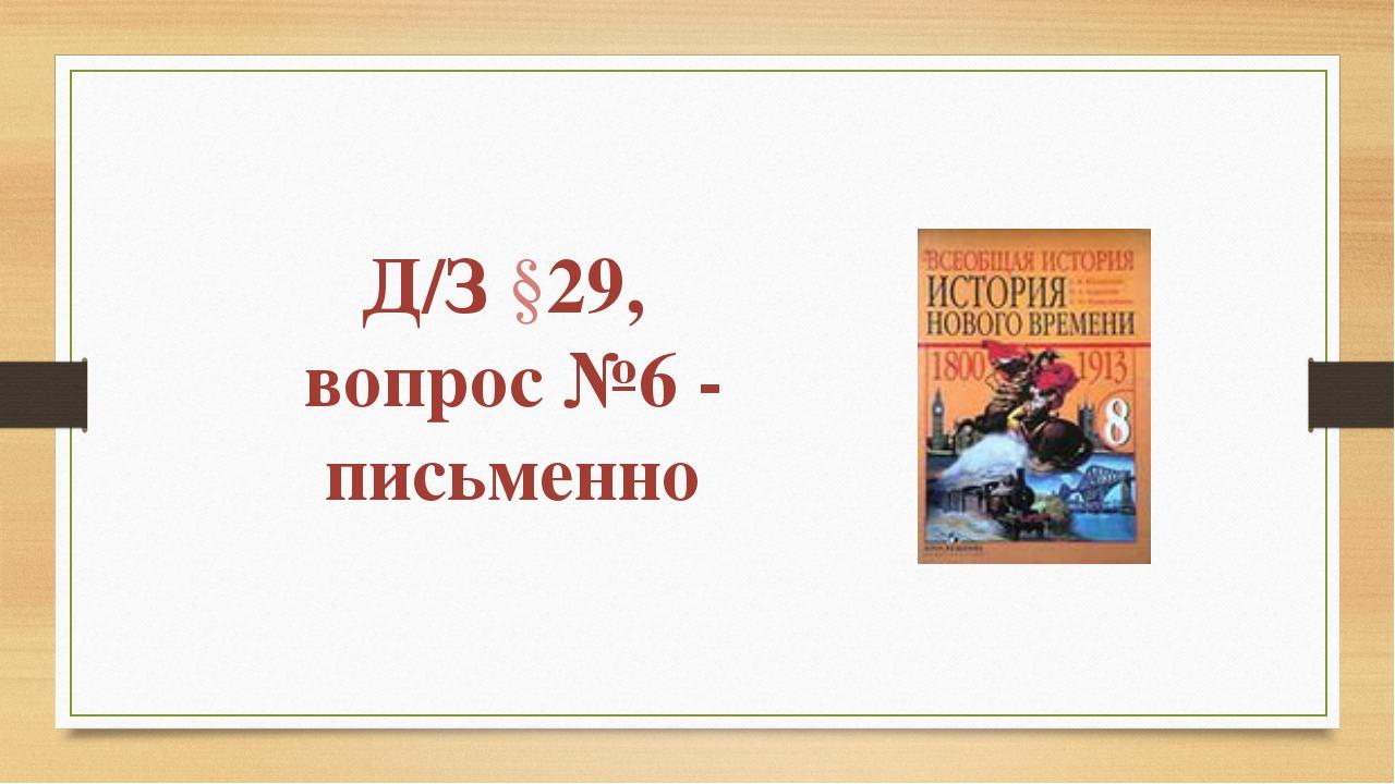Д/З §29, вопрос №6 - письменно