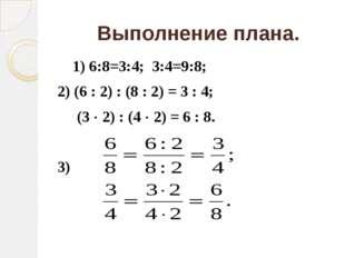 Выполнение плана. 1) 6:8=3:4; 3:4=9:8; 2) (6 : 2) : (8 : 2) = 3 : 4; (3 