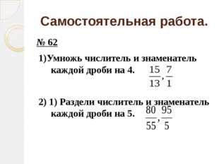 Самостоятельная работа. № 62 1)Умножь числитель и знаменатель каждой дроби на