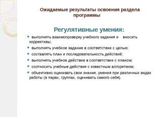 Ожидаемые результаты освоения раздела программы Регулятивные умения: выполня