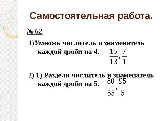 Самостоятельная работа. № 62 1)Умножь числитель и знаменатель каждой дроби на...
