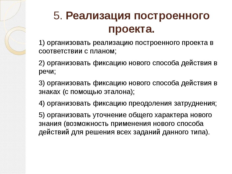 5. Реализация построенного проекта. 1) организовать реализацию построенного п...