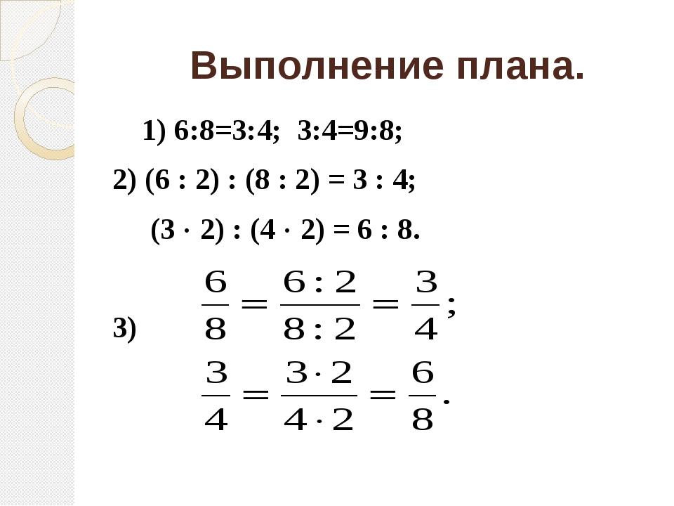 Выполнение плана. 1) 6:8=3:4; 3:4=9:8; 2) (6 : 2) : (8 : 2) = 3 : 4; (3 ...
