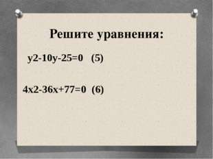 Решите уравнения: y2-10y-25=0 (5) 4x2-36x+77=0 (6)