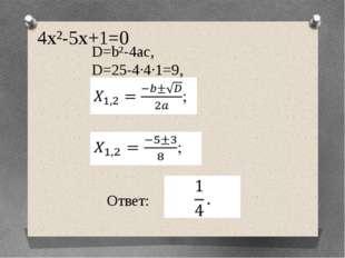 4х²-5х+1=0 Ответ: 1;  D=b²-4ac, D=25-4·4·1=9,