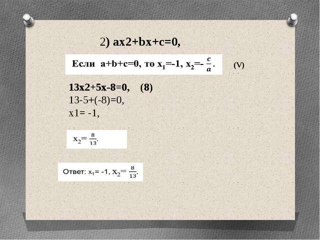 2) ax2+bx+c=0, 13x2+5x-8=0, (8) 13-5+(-8)=0, x1= -1, (V)