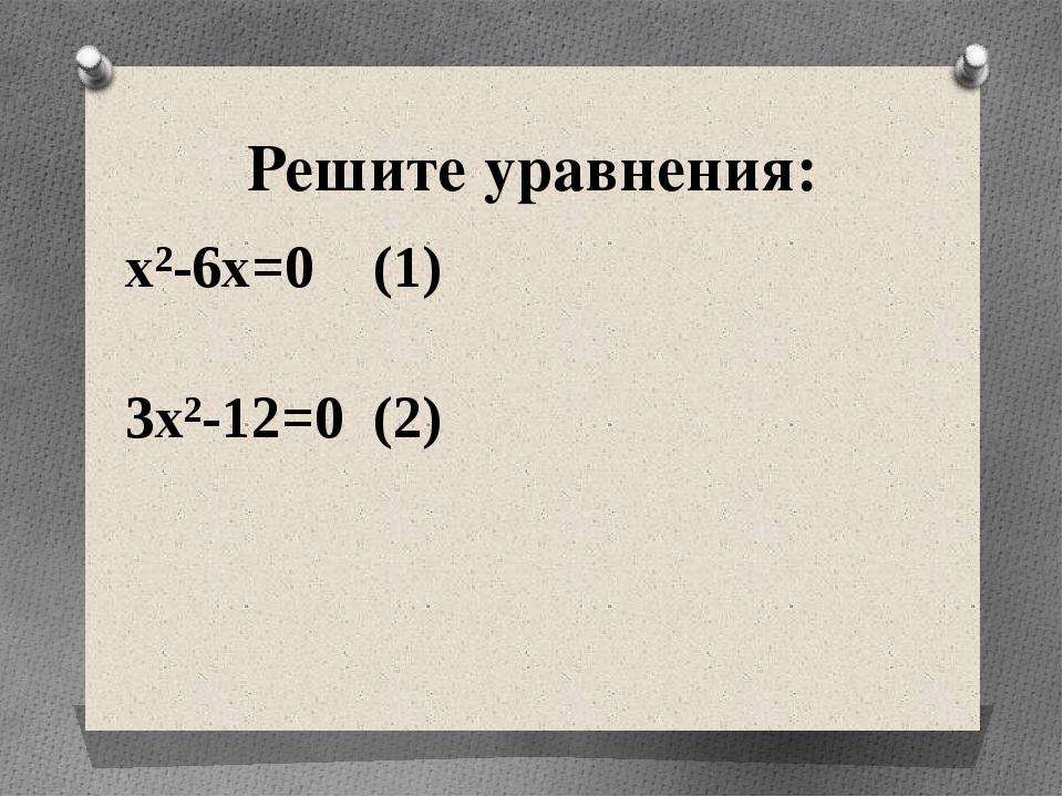 Решите уравнения: x²-6x=0 (1) 3x²-12=0 (2)