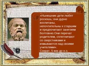 «Нынешние дети любят роскошь; они дурно воспитаны, непочтительны к старшим и