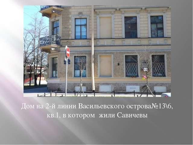 Дом на 2-й линии Васильевского острова№13\6, кв.1, в котором жили Савичевы