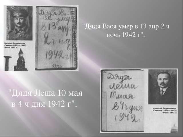 """""""Дядя Вася умер в 13 апр 2 ч ночь 1942 г"""". """"Дядя Леша 10 мая в 4 ч дня 1942 г""""."""