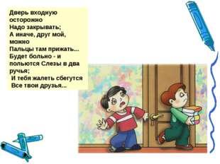 Дверь входную осторожно Надо закрывать; А иначе, друг мой, можно Пальцы там п