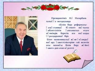 Президентіміз Н.Ә Назарбаев халыққа жолдауында «Білім беру реформасы- Қазақс