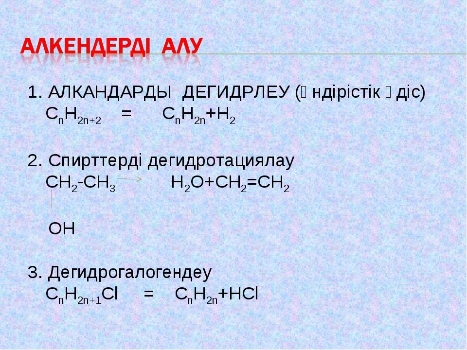 1. АЛКАНДАРДЫ ДЕГИДРЛЕУ (өндірістік әдіс) CnH2n+2 = CnH2n+H2 2. Спирттерді д...