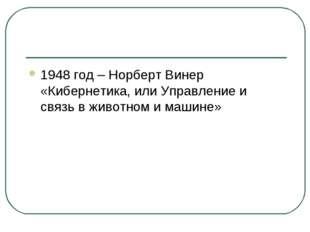 1948 год – Норберт Винер «Кибернетика, или Управление и связь в животном и ма