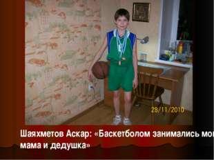 Шаяхметов Аскар: «Баскетболом занимались мои мама и дедушка»