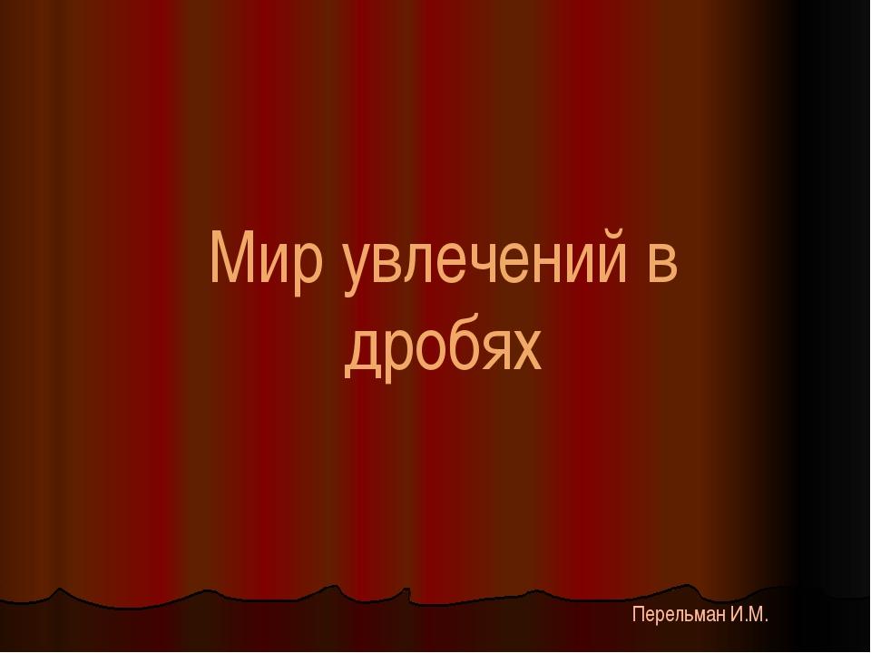 Мир увлечений в дробях Перельман И.М.