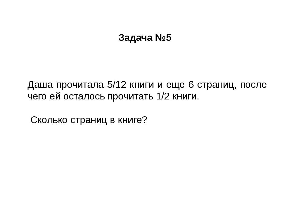 Задача №5 Даша прочитала 5/12 книги и еще 6 страниц, после чего ей осталось п...