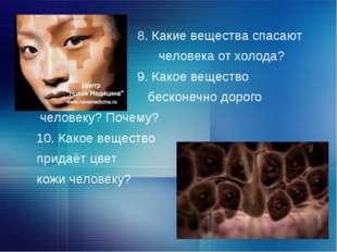 8. Какие вещества спасают человека от холода? 9. Какое вещество бесконечно д