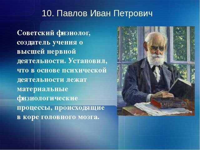 10. Павлов Иван Петрович Советский физиолог, создатель учения о высшей нервно...