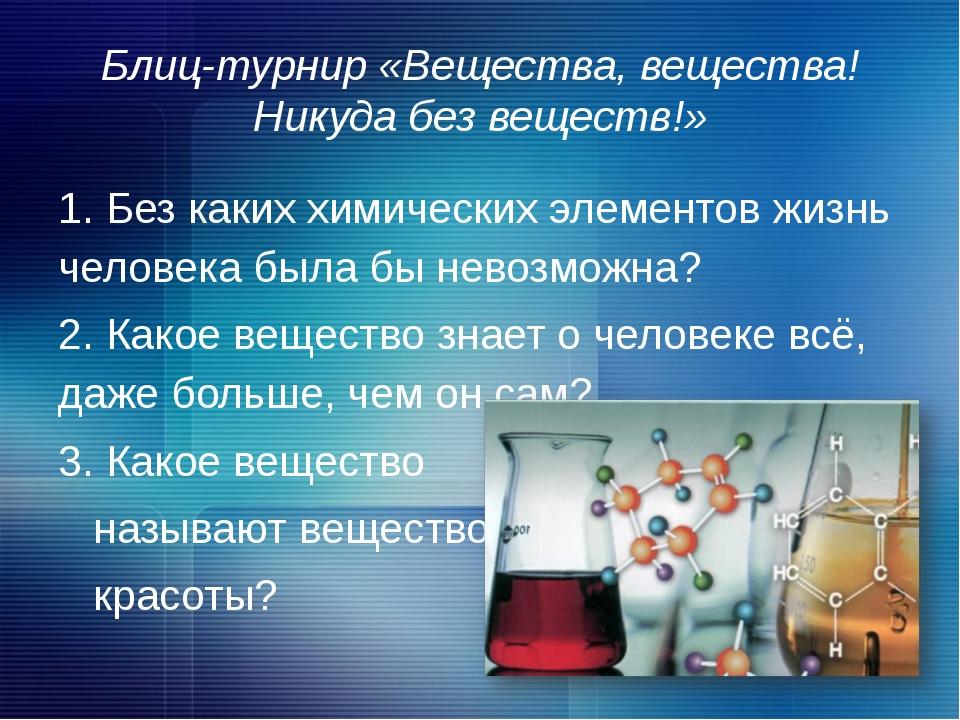 Блиц-турнир «Вещества, вещества! Никуда без веществ!» 1. Без каких химических...