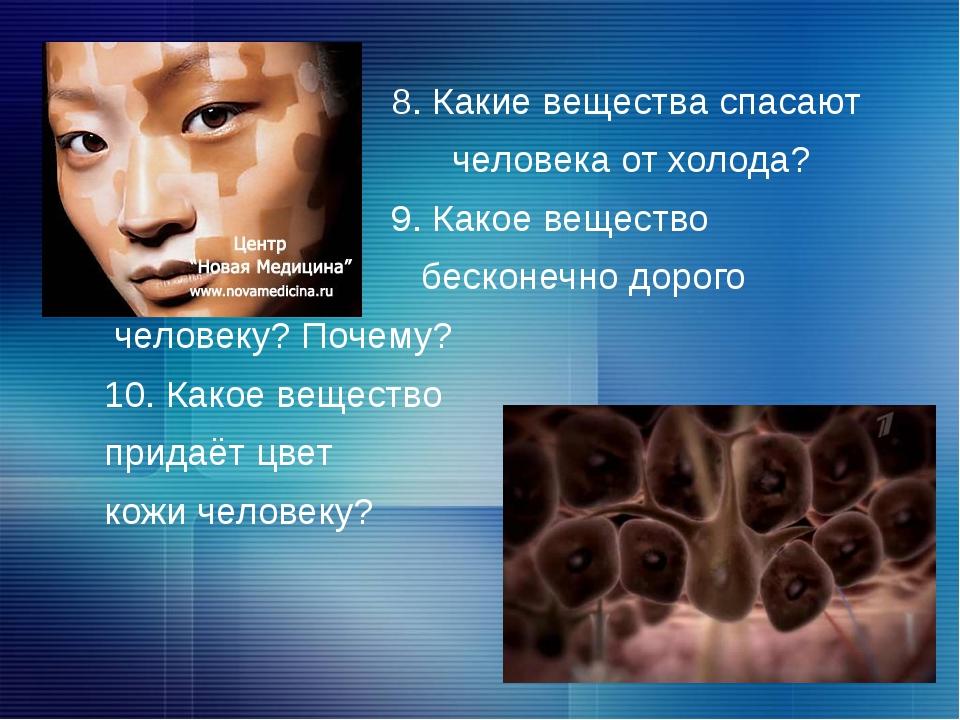 8. Какие вещества спасают человека от холода? 9. Какое вещество бесконечно д...