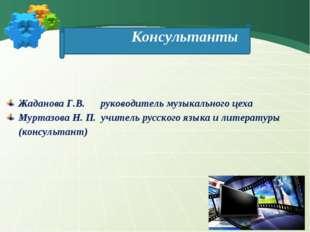 Консультанты Жаданова Г.В. руководитель музыкального цеха Муртазова Н. П. учи