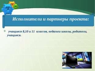 Исполнители и партнеры проекта: учащиеся 8,10 и 11 классов, педагоги школы, р