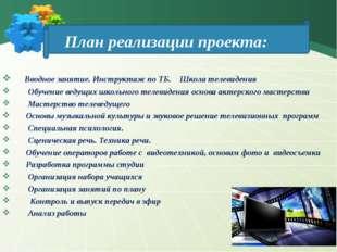 План реализации проекта: Вводное занятие. Инструктаж по ТБ. Школа телевидени
