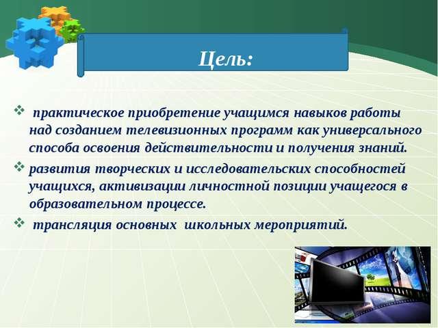 Цель: практическое приобретение учащимся навыков работы над созданием телевиз...