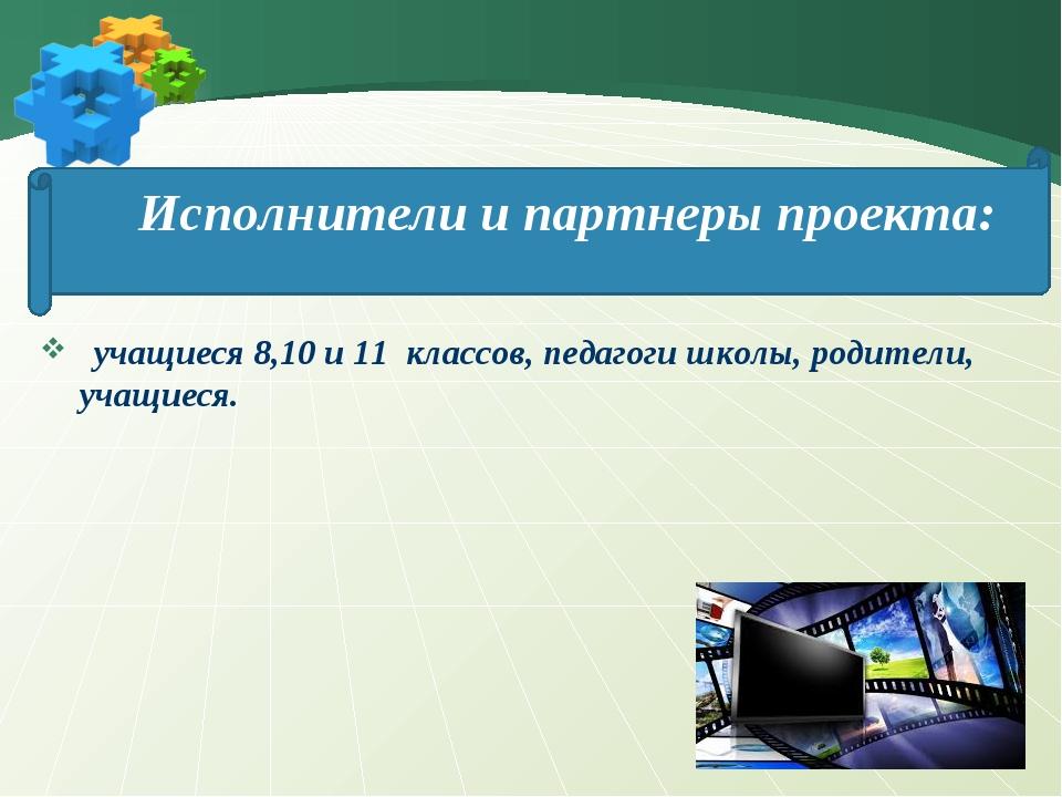 Исполнители и партнеры проекта: учащиеся 8,10 и 11 классов, педагоги школы, р...