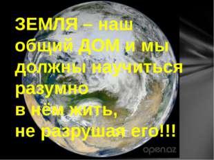 ЗЕМЛЯ – наш общий ДОМ и мы должны научиться разумно в нём жить, не разрушая е