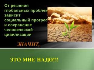 ЗНАЧИТ, ЭТО МНЕ НАДО!!! От решения глобальных проблем зависит социальный про