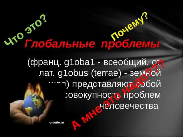 (франц. g1оbа1 - всеобщий, от лат. g1оbus (terrae) - земной шар) представляю...