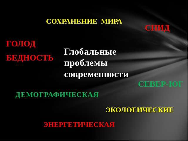 Глобальные проблемы современности СОХРАНЕНИЕ МИРА ЭКОЛОГИЧЕСКИЕ ГОЛОД БЕДНОСТ...