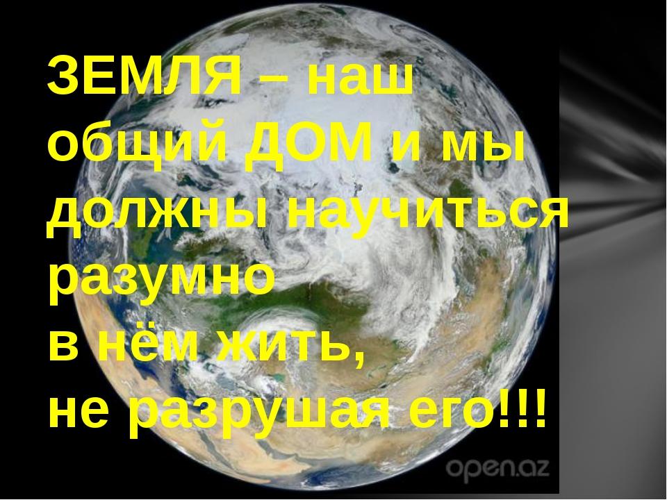 ЗЕМЛЯ – наш общий ДОМ и мы должны научиться разумно в нём жить, не разрушая е...