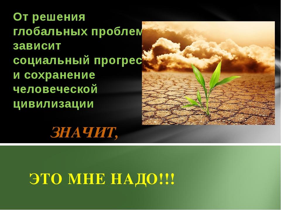 ЗНАЧИТ, ЭТО МНЕ НАДО!!! От решения глобальных проблем зависит социальный про...