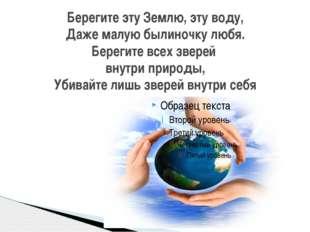 Берегите эту Землю, эту воду, Даже малую былиночку любя. Берегите всех зверей
