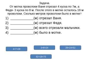 Задача. От мотка проволоки Ваня отрезал 4 куска по 7м, а Федя- 3 куска по 8 м