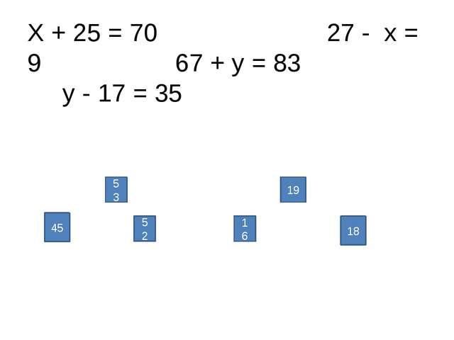 Х + 25 = 70 27 - х = 9 67 + у = 83 у - 17 = 35 45 52 16 18 53 19