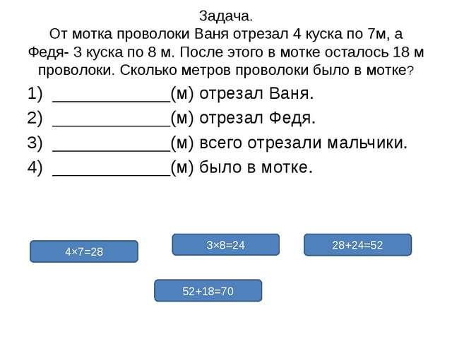 Задача. От мотка проволоки Ваня отрезал 4 куска по 7м, а Федя- 3 куска по 8 м...