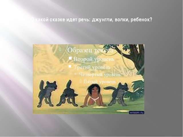 О какой сказке идет речь: джунгли, волки, ребенок?